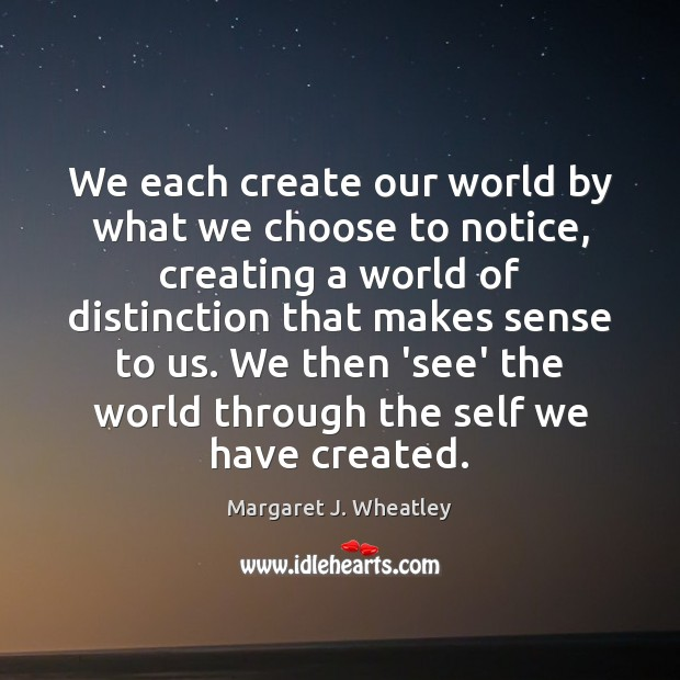 We each create our world by what we choose to notice, creating Margaret J. Wheatley Picture Quote
