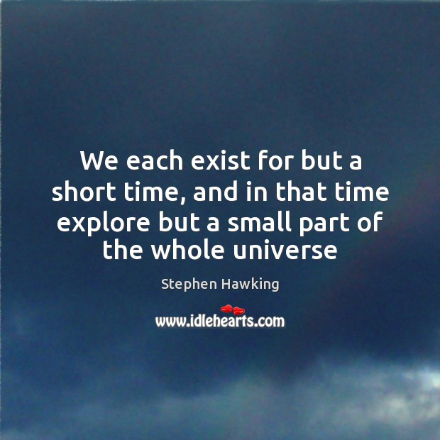 We each exist for but a short time, and in that time Stephen Hawking Picture Quote