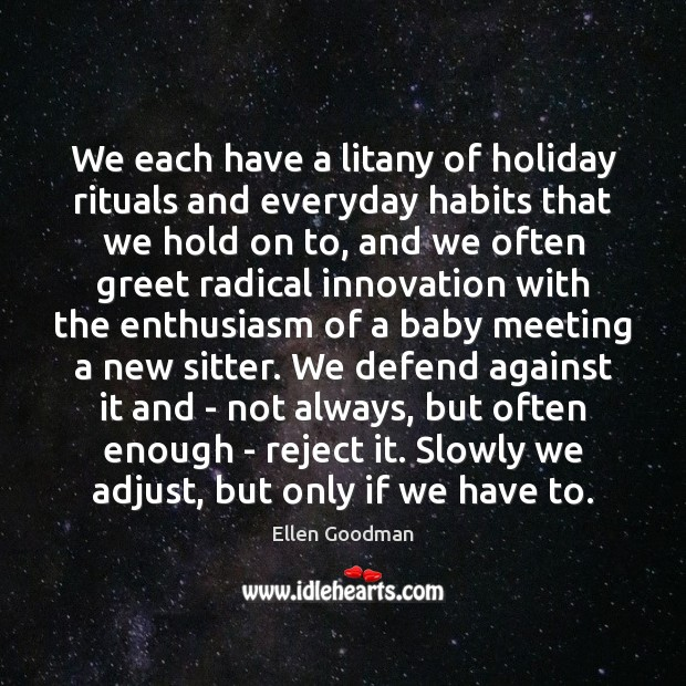 We each have a litany of holiday rituals and everyday habits that Ellen Goodman Picture Quote