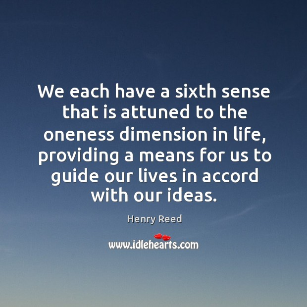 We each have a sixth sense that is attuned to the oneness dimension in life Henry Reed Picture Quote