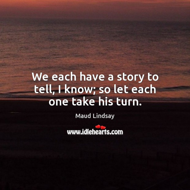 We each have a story to tell, I know; so let each one take his turn. Maud Lindsay Picture Quote