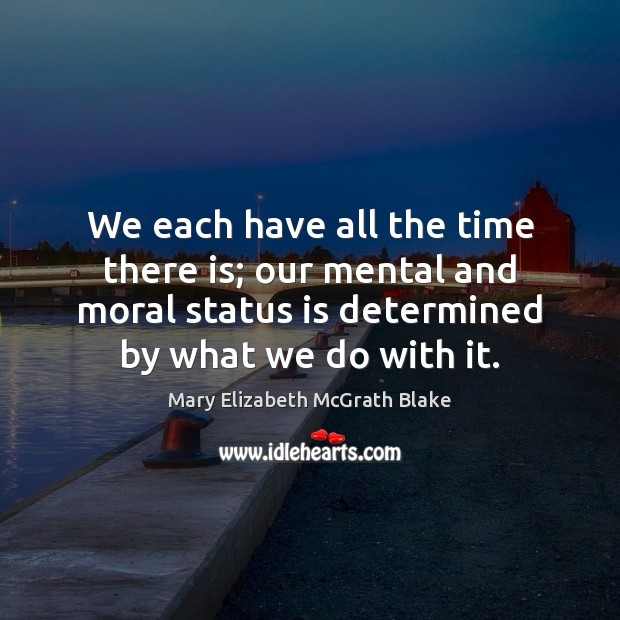 We each have all the time there is; our mental and moral Image