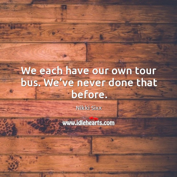 We each have our own tour bus. We've never done that before. Image