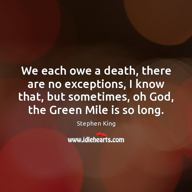 We each owe a death, there are no exceptions, I know that, Stephen King Picture Quote
