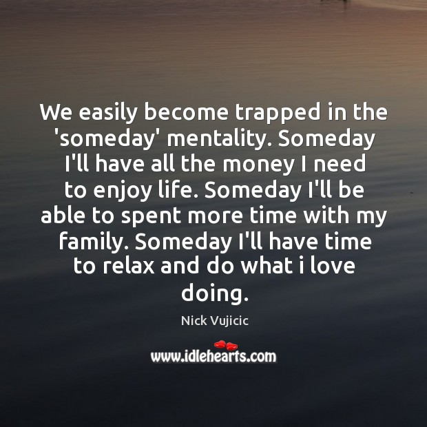 We easily become trapped in the 'someday' mentality. Someday I'll have all Image