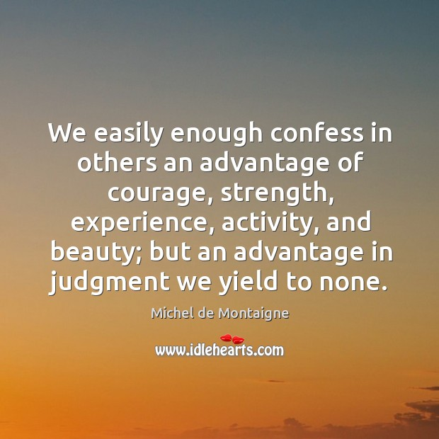 Image, We easily enough confess in others an advantage of courage, strength, experience,