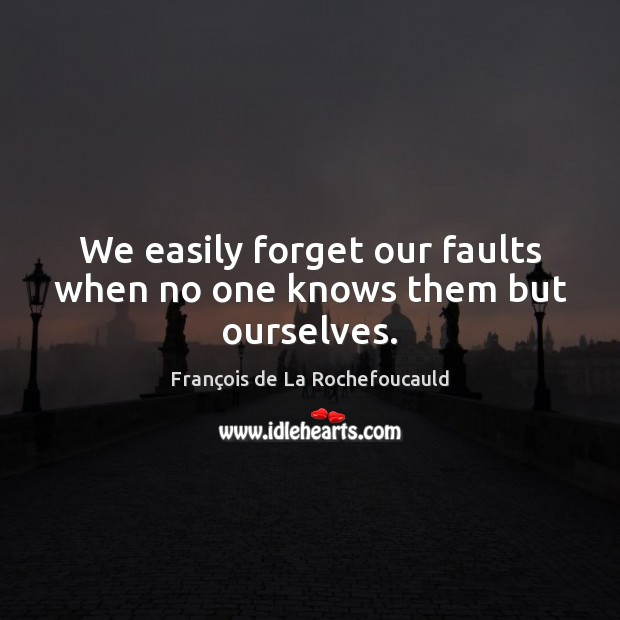 Image, We easily forget our faults when no one knows them but ourselves.