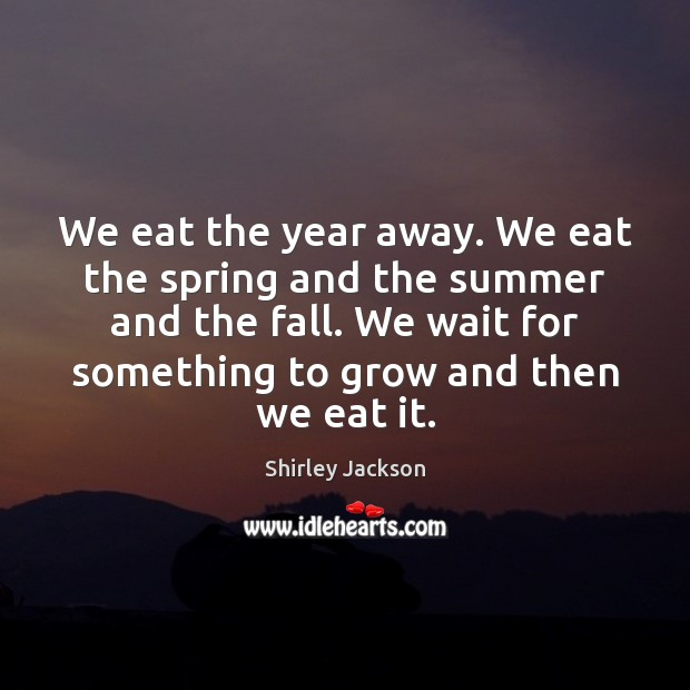 Image, We eat the year away. We eat the spring and the summer