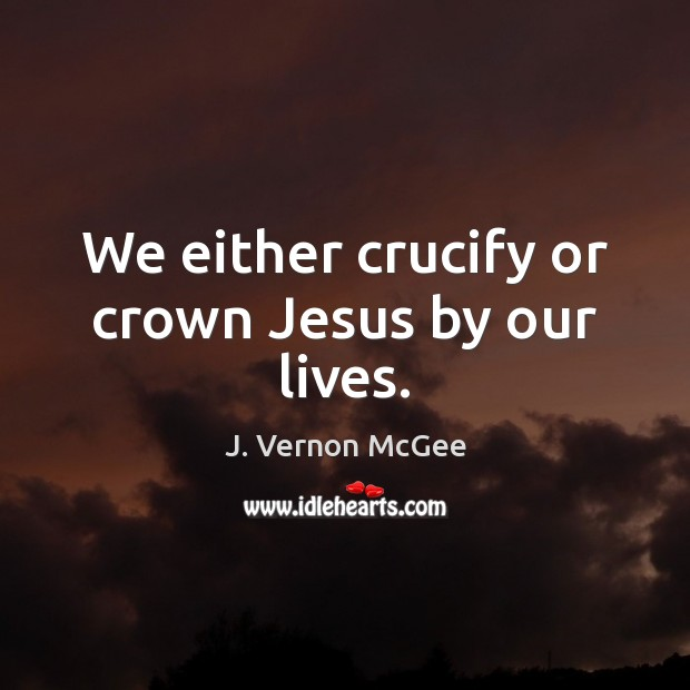 We either crucify or crown Jesus by our lives. J. Vernon McGee Picture Quote