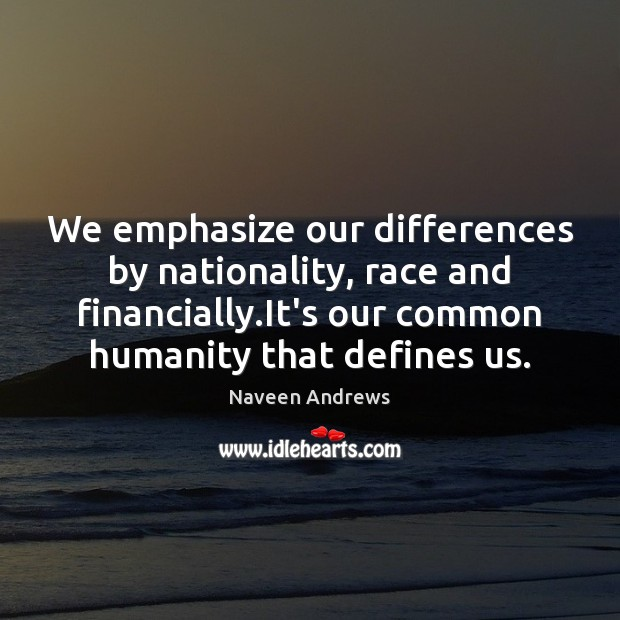 We emphasize our differences by nationality, race and financially.It's our common Naveen Andrews Picture Quote