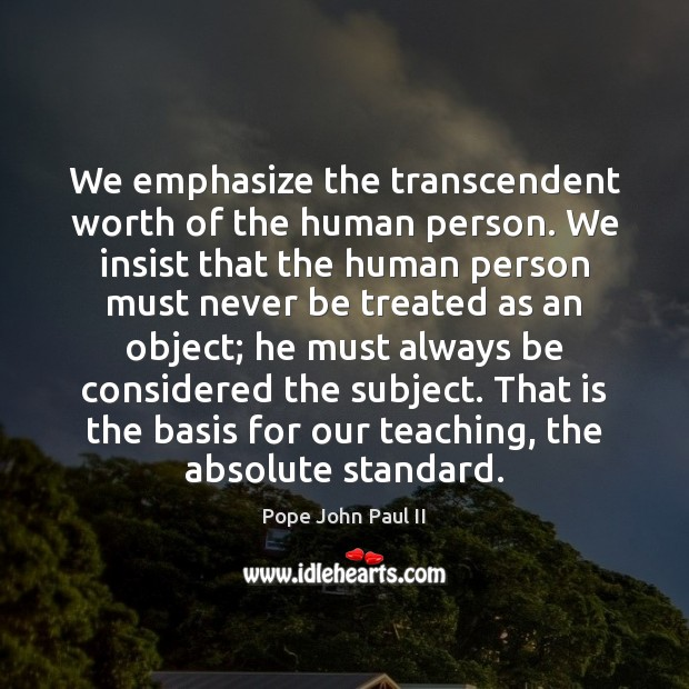 We emphasize the transcendent worth of the human person. We insist that Pope John Paul II Picture Quote