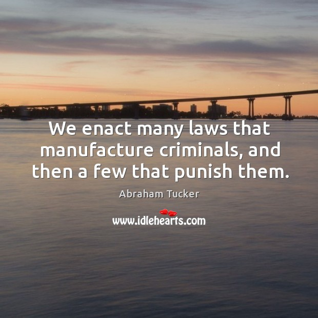 Image, We enact many laws that manufacture criminals, and then a few that punish them.