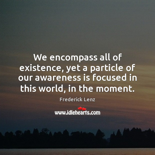 We encompass all of existence, yet a particle of our awareness is Image