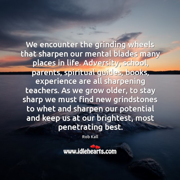 We encounter the grinding wheels that sharpen our mental blades many places Image