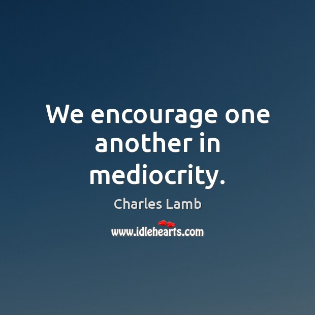 We encourage one another in mediocrity. Charles Lamb Picture Quote