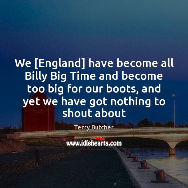 We [England] have become all Billy Big Time and become too big Image