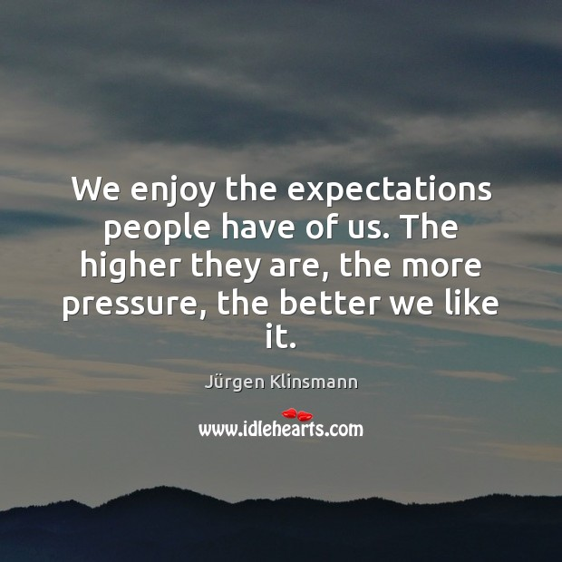 We enjoy the expectations people have of us. The higher they are, Image