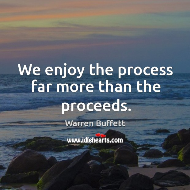 Image, We enjoy the process far more than the proceeds.