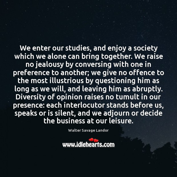 We enter our studies, and enjoy a society which we alone can Walter Savage Landor Picture Quote
