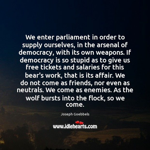 We enter parliament in order to supply ourselves, in the arsenal of Joseph Goebbels Picture Quote