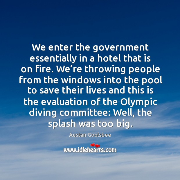 Image, We enter the government essentially in a hotel that is on fire. We're throwing people