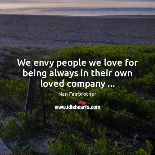 We envy people we love for being always in their own loved company … Nan Fairbrother Picture Quote