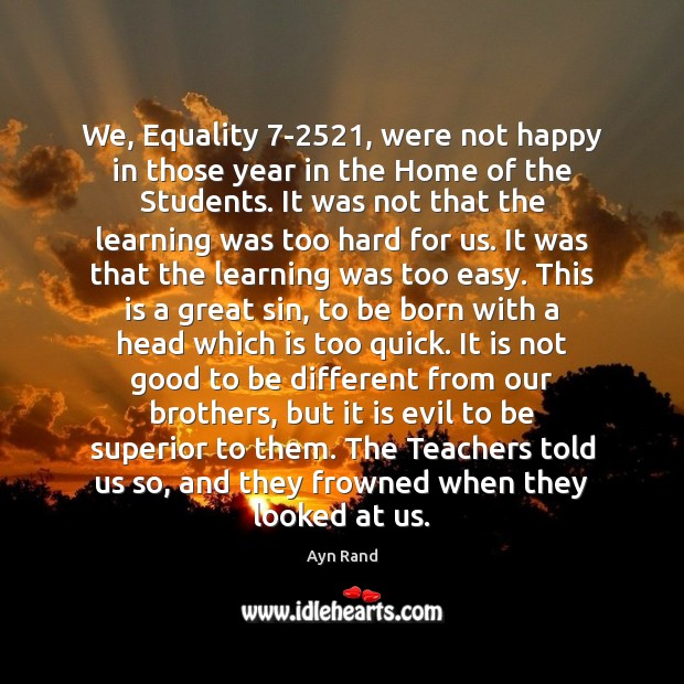 We, Equality 7-2521, were not happy in those year in the Home Ayn Rand Picture Quote