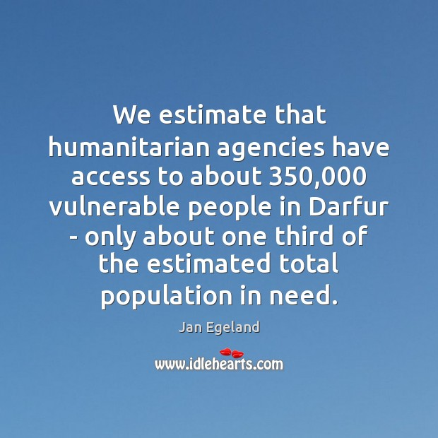 We estimate that humanitarian agencies have access to about 350,000 vulnerable people in Jan Egeland Picture Quote