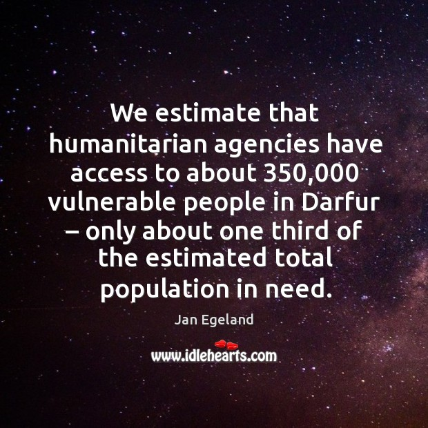 We estimate that humanitarian agencies have access to about 350,000 vulnerable people in darfur Jan Egeland Picture Quote