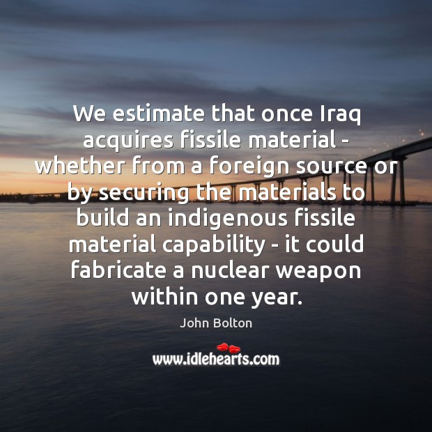 We estimate that once Iraq acquires fissile material – whether from a John Bolton Picture Quote