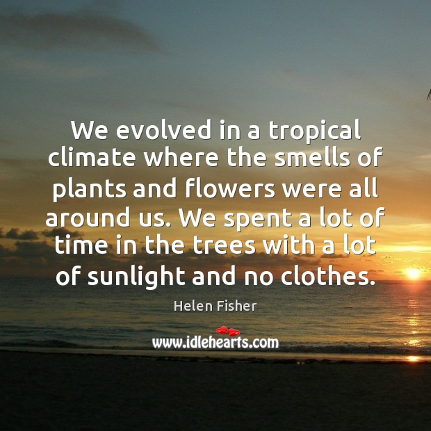 We evolved in a tropical climate where the smells of plants and Helen Fisher Picture Quote