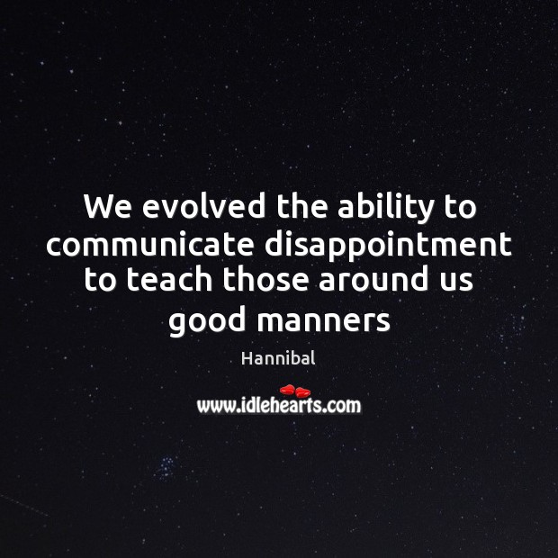 We evolved the ability to communicate disappointment to teach those around us good manners Communication Quotes Image