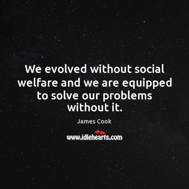 We evolved without social welfare and we are equipped to solve our problems without it. James Cook Picture Quote