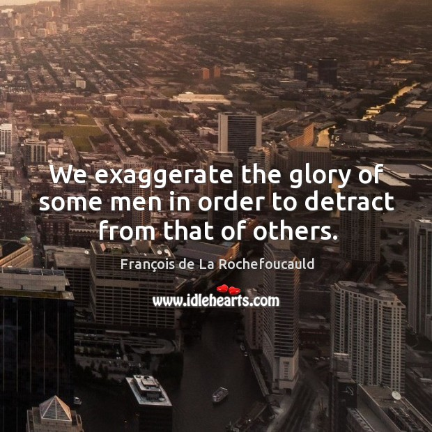 We exaggerate the glory of some men in order to detract from that of others. Image