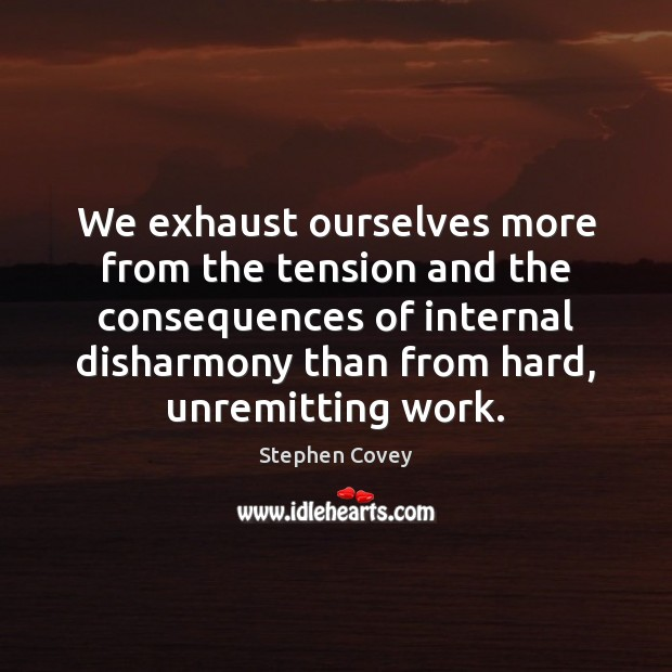 We exhaust ourselves more from the tension and the consequences of internal Image