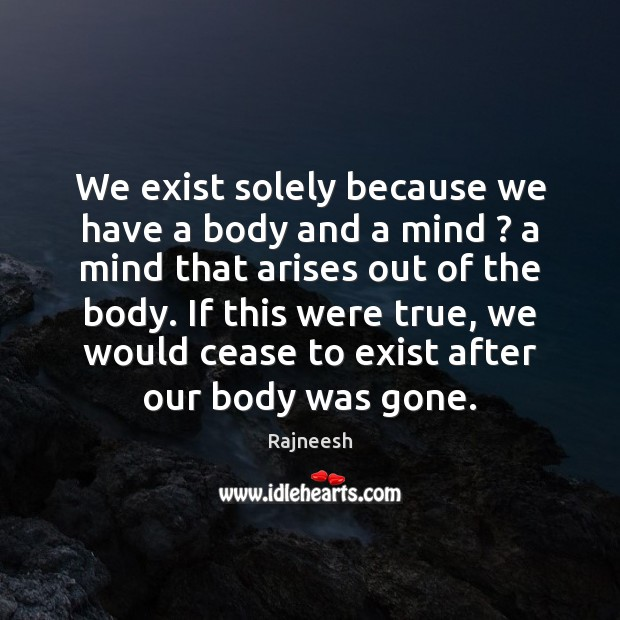 Image, We exist solely because we have a body and a mind ? a