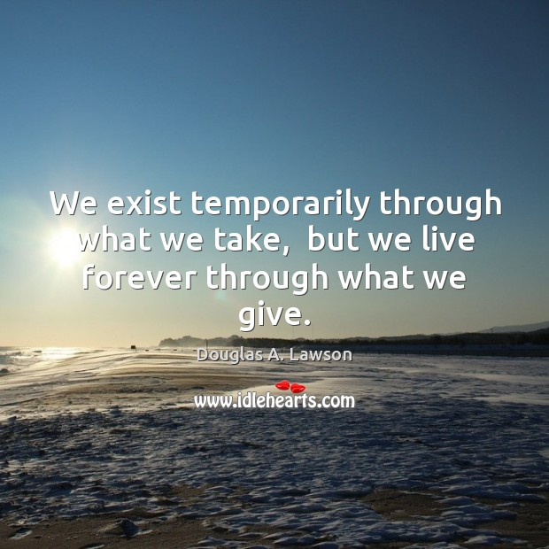 We exist temporarily through what we take,  but we live forever through what we give. Image