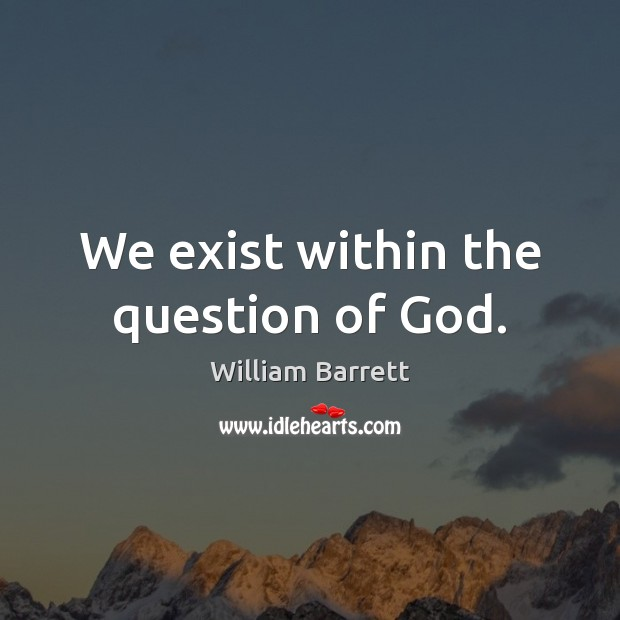 Image, We exist within the question of God.