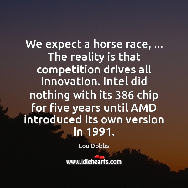 We expect a horse race, … The reality is that competition drives all Image