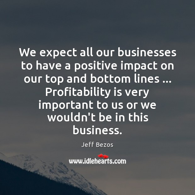We expect all our businesses to have a positive impact on our Jeff Bezos Picture Quote