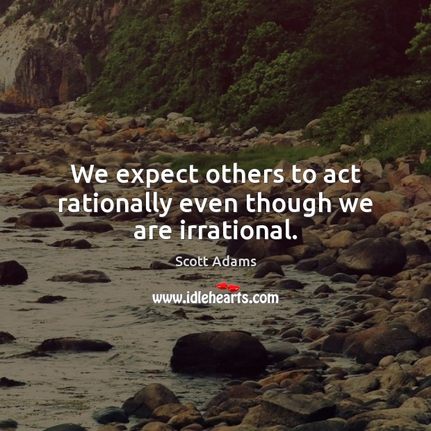 We expect others to act rationally even though we are irrational. Image