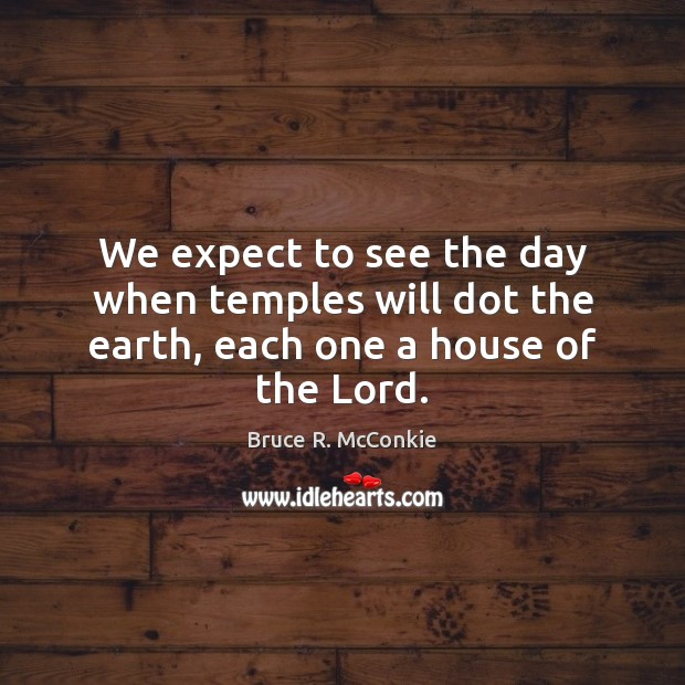 We expect to see the day when temples will dot the earth, each one a house of the Lord. Image