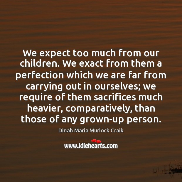 We expect too much from our children. We exact from them a Image
