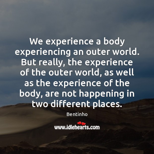 We experience a body experiencing an outer world. But really, the experience Image