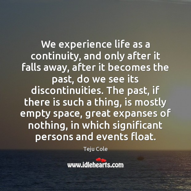 We experience life as a continuity, and only after it falls away, Image