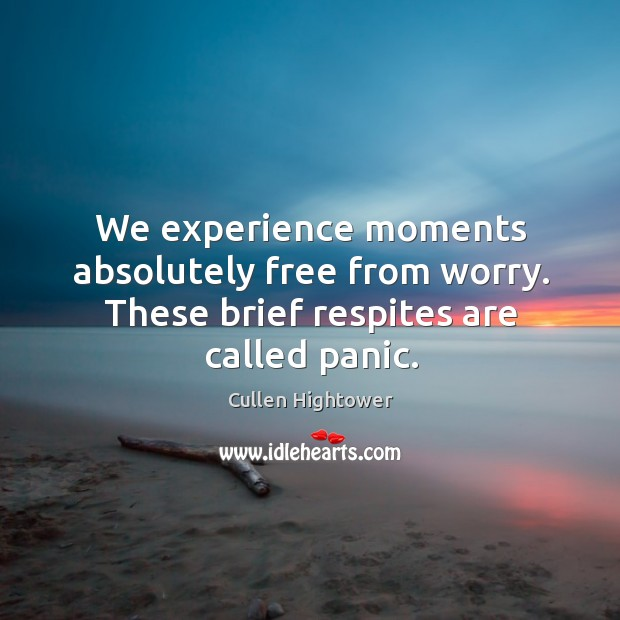 We experience moments absolutely free from worry. These brief respites are called panic. Image