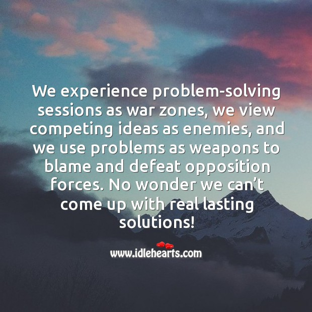 We experience problem-solving sessions as war zones, we view competing ideas as enemies Image