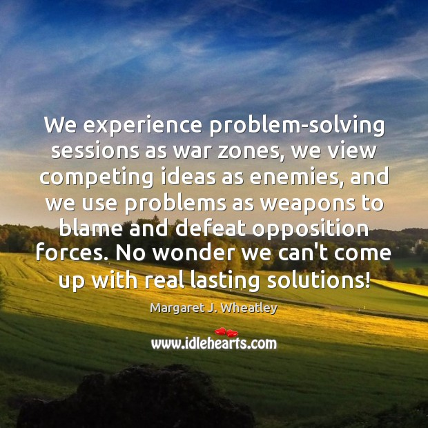We experience problem-solving sessions as war zones, we view competing ideas as Margaret J. Wheatley Picture Quote