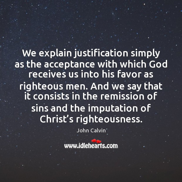 We explain justification simply as the acceptance with which God receives us John Calvin Picture Quote