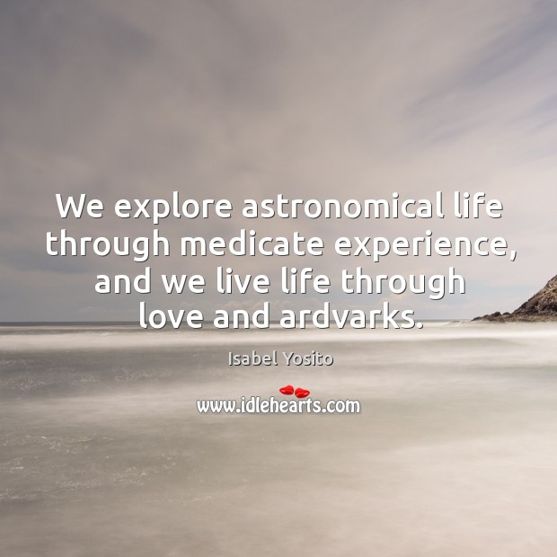 Image, We explore astronomical life through medicate experience, and we live life through love and ardvarks.